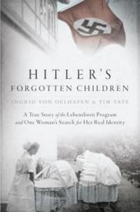 Hitler's Forgotten Children, My Life Inside the Lebensborn by Ingrid von Oelhafen