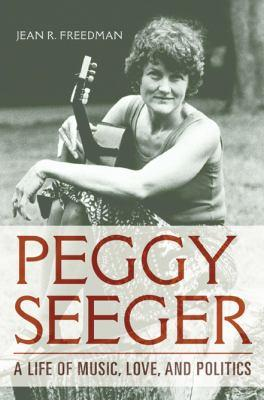 Peggy Seeger : a life of music, love, and politics by Jean R. Freedman