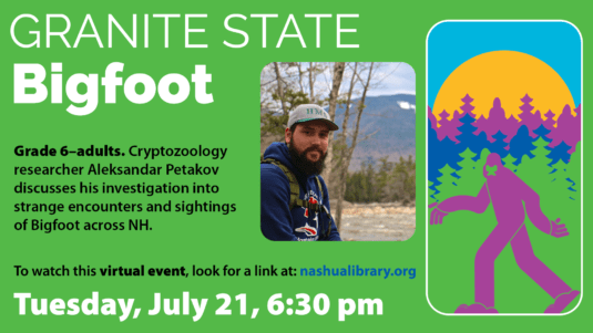 Granite State Bigfoot: Grade 6 to adults. Cryptozoology researcher Aleksandar Petakov discusses his investigation into strange encounters and sightings of Bigfoot acroos NH. To watch this virtual event, look for a link at nashualibrary.org. Tuesday, July 21, 6:30 pm