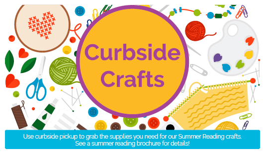 Curbside Crafts: use curbside pickup to grab the supplies you need for our Sumemr Reading crafts. See a summer reading brochure for details!