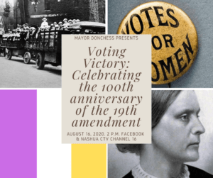 Voting Victory: Celebrating the 199th anniversary of the 19th amendment, August 16, 2020, 2 pm. Facebook and Nashua CTV channel 16