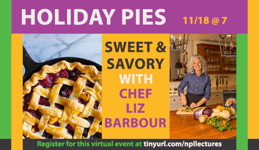 Holiday Pies: november 18 at 7 pm. Sweet and savory with chef Liz Barbour. Register for this virtual event at tinyurl.com/npllectures
