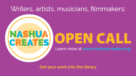Writers, artists, musicians, filmmakers: Nashua Creates: Open Call. Get your work into the library. Learn more at www.nashuacreates.org