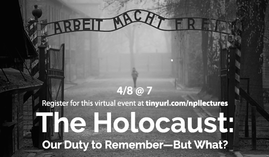 the Holocaust: Our Duty to remember--but what? April 8 at 7. Register fot this virtual event at tinyurl.com/npllectures