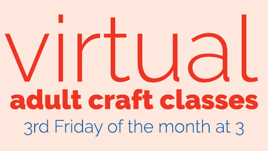 Virtual adult craft classes, 34d Friday of hte month at 3