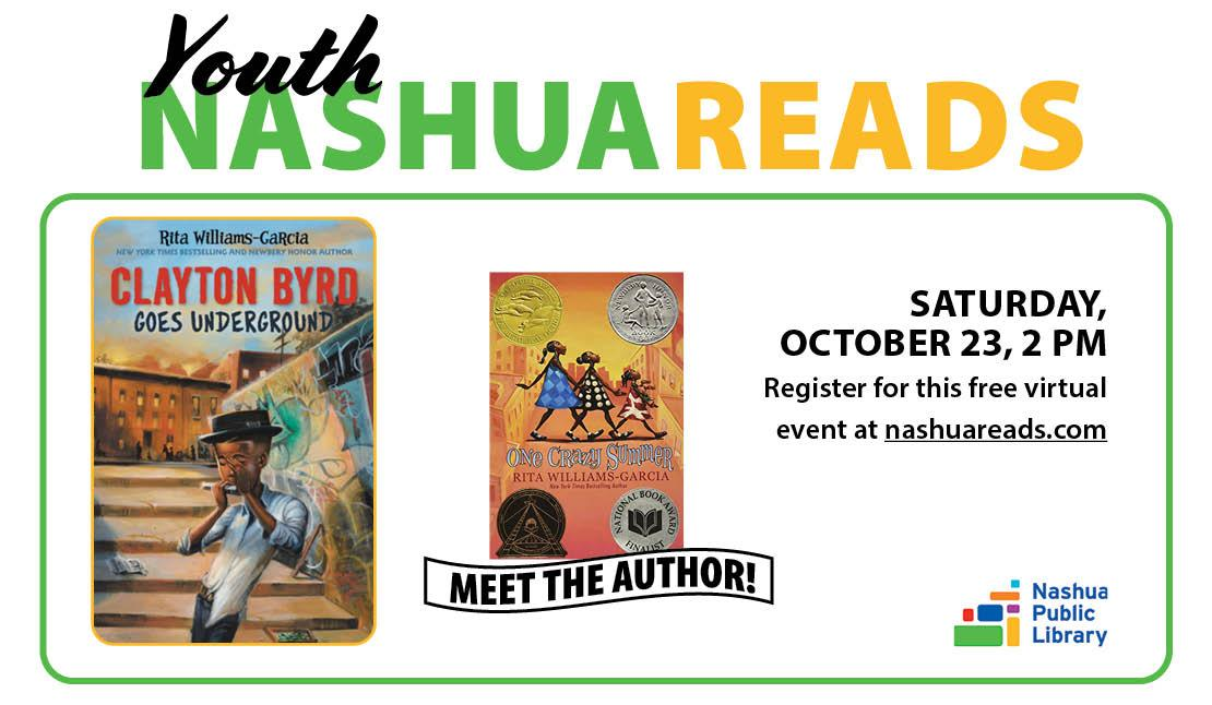 Youth Nashua Reads: Meet the author! Saturday, October 23 at 2 pm. Register for this free virtual event at nashuareads.com. Picture of book jackets: Clayton byrd Goes Underground and One Crazy Summer, both by Rita Williams-Garcia.