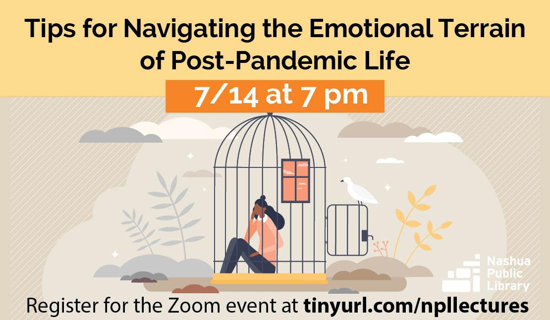 Tips for Navigating the emotional terrain of post-pandemic life, July 14 at 7 pm. Register for the zoom event at tinyurl.com/npllectures