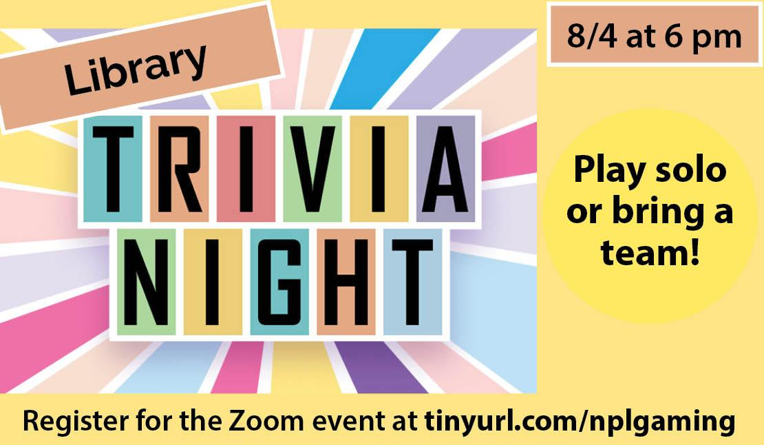 Library trivia night, august 4 at 6 pm. Play solo or bring a team! Register for the Zoom event at tinyurl.com/nplgaming.