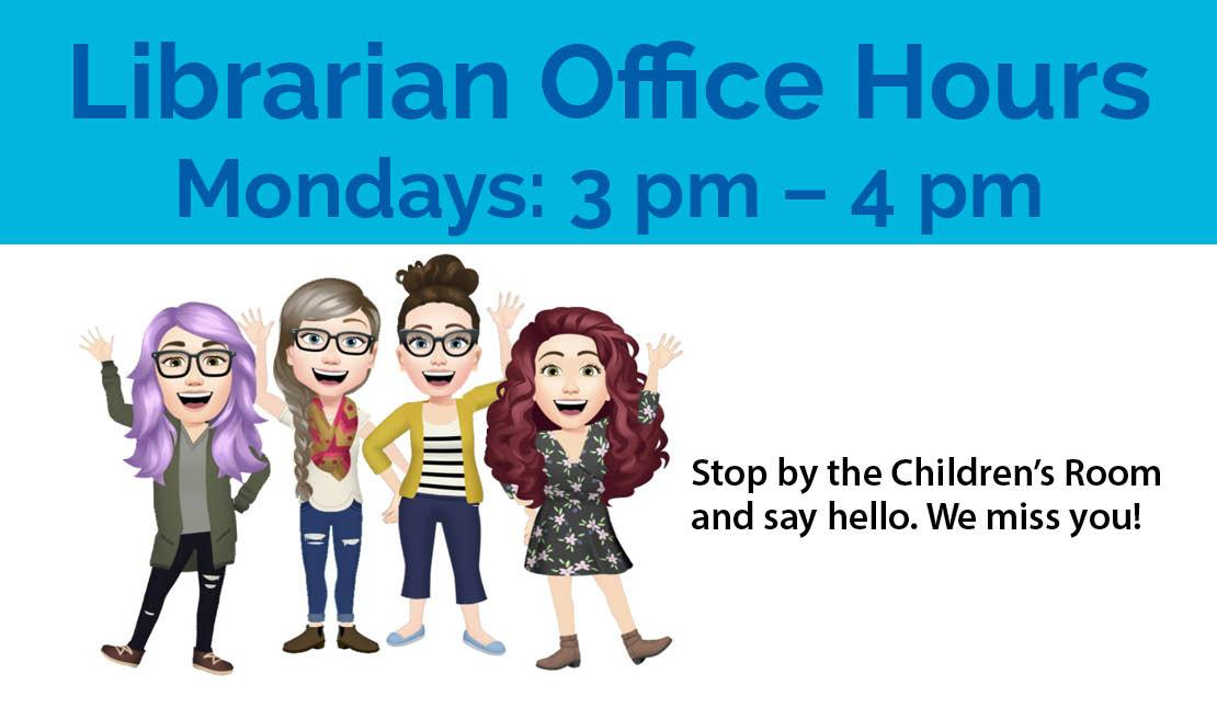 Librarian Office Hours: Mondays, 3 pm to 4 pm. Stop by the Children's Room and say hello. We miss you!
