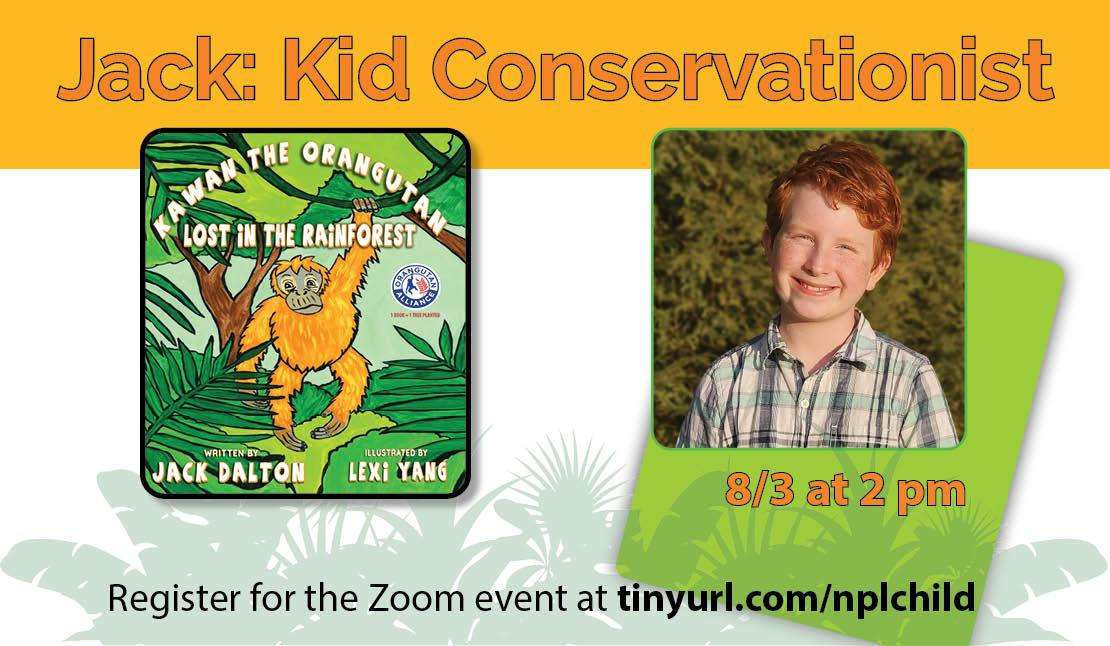 Jack: Kid Conservationist, August 3 at 2 pm. Register for the Zoom event at tinyurl.com/nplchild. Photo of Jack and jacket of his book, Kawan the Orangutan: Lost in the Rainforest