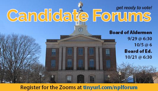 Candidate forums: Board of Aldermen, September 29 at 6:30 and October 5 at 6. Board of Ed: October 21 at 6:30. Register for the Zooms at tinyurl.com/nplforum