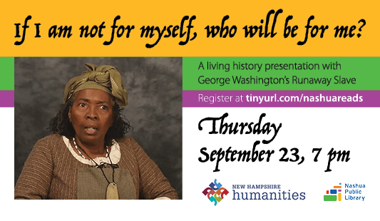 If I am not for myself, who will be for me? a living history presentation with George Washignton's Runaway Slave. Register at tinyurl.com/nashuareads. Thursday, September 23, at 7 pm. Logos of NH Humanities and Nashua Public Library. Photo of presenter dressed as Ona Judge.
