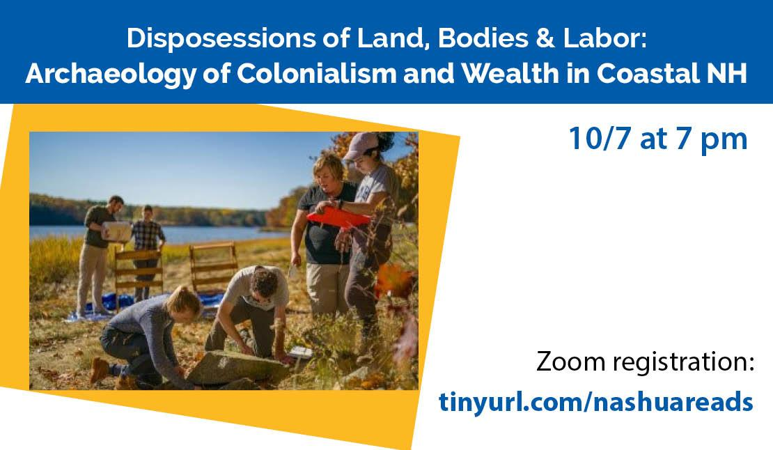 Disposessions of land, bodies and Labor: Archaeology of Colonialism and wealth in Coastal NH. October 7 at 7 pm. Get an invitation to the Zoom event at tinyurl.com/nashuareads