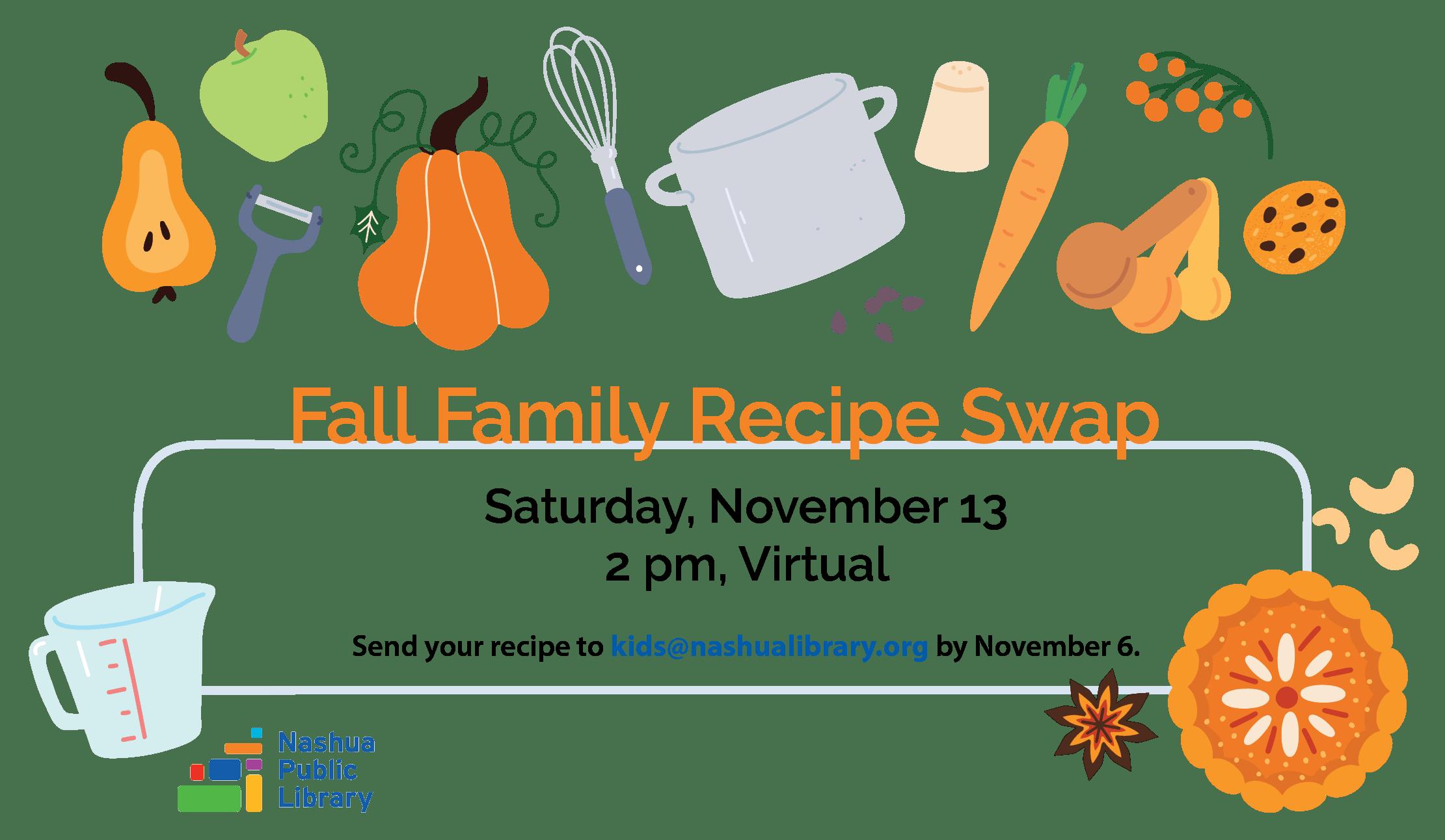 Fall family recipe swap, saturday, November 13 at 2 pm, Virtual. Send your recipe to kids@nashualibrary.org by November 6