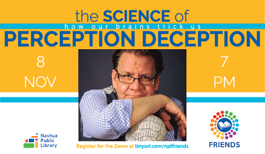 The science of perception deception: how our brains trick us, November 8 at 7 pm. Register for the Zoom at tinyurl.com/nplfriends